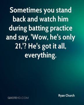 Sometimes you stand back and watch him during batting practice and say, 'Wow, he's only 21,'? He's got it all, everything.