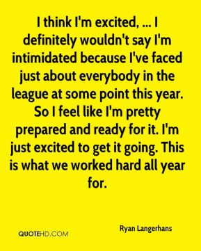 Ryan Langerhans  - I think I'm excited, ... I definitely wouldn't say I'm intimidated because I've faced just about everybody in the league at some point this year. So I feel like I'm pretty prepared and ready for it. I'm just excited to get it going. This is what we worked hard all year for.