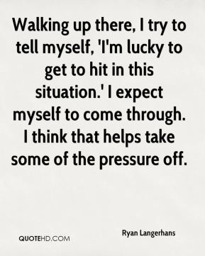 Ryan Langerhans  - Walking up there, I try to tell myself, 'I'm lucky to get to hit in this situation.' I expect myself to come through. I think that helps take some of the pressure off.
