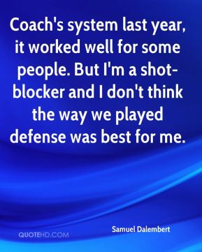 Coach's system last year, it worked well for some people. But I'm a shot-blocker and I don't think the way we played defense was best for me.