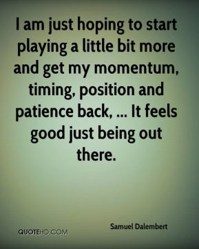 I am just hoping to start playing a little bit more and get my momentum, timing, position and patience back, ... It feels good just being out there.