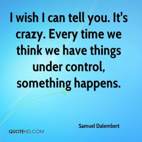 I wish I can tell you. It's crazy. Every time we think we have things under control, something happens.