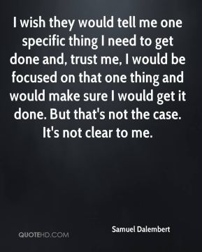 I wish they would tell me one specific thing I need to get done and, trust me, I would be focused on that one thing and would make sure I would get it done. But that's not the case. It's not clear to me.
