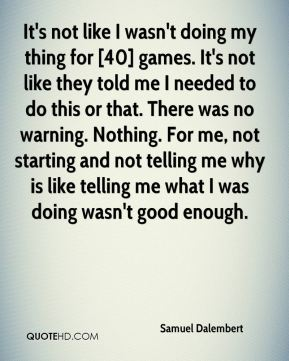 It's not like I wasn't doing my thing for [40] games. It's not like they told me I needed to do this or that. There was no warning. Nothing. For me, not starting and not telling me why is like telling me what I was doing wasn't good enough.