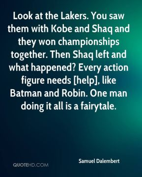 Look at the Lakers. You saw them with Kobe and Shaq and they won championships together. Then Shaq left and what happened? Every action figure needs [help], like Batman and Robin. One man doing it all is a fairytale.