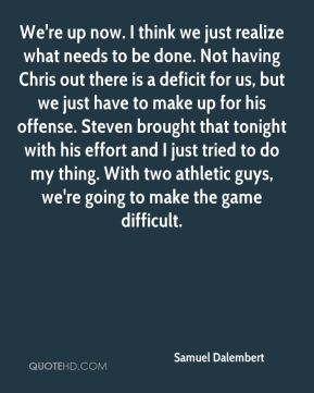 We're up now. I think we just realize what needs to be done. Not having Chris out there is a deficit for us, but we just have to make up for his offense. Steven brought that tonight with his effort and I just tried to do my thing. With two athletic guys, we're going to make the game difficult.