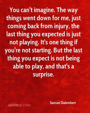 You can't imagine. The way things went down for me, just coming back from injury, the last thing you expected is just not playing. It's one thing if you're not starting. But the last thing you expect is not being able to play, and that's a surprise.