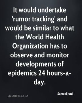 Samuel Jutzi  - It would undertake 'rumor tracking' and would be similar to what the World Health Organization has to observe and monitor developments of epidemics 24 hours-a-day.