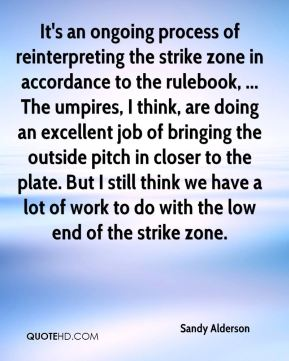 Sandy Alderson  - It's an ongoing process of reinterpreting the strike zone in accordance to the rulebook, ... The umpires, I think, are doing an excellent job of bringing the outside pitch in closer to the plate. But I still think we have a lot of work to do with the low end of the strike zone.