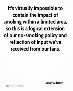 Sandy Alderson  - It's virtually impossible to contain the impact of smoking within a limited area, so this is a logical extension of our no-smoking policy and reflection of input we've received from our fans.