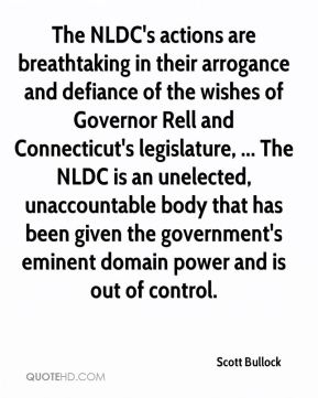 Scott Bullock  - The NLDC's actions are breathtaking in their arrogance and defiance of the wishes of Governor Rell and Connecticut's legislature, ... The NLDC is an unelected, unaccountable body that has been given the government's eminent domain power and is out of control.