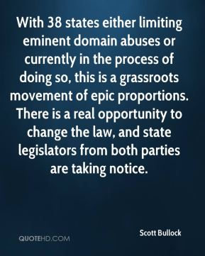 Scott Bullock  - With 38 states either limiting eminent domain abuses or currently in the process of doing so, this is a grassroots movement of epic proportions. There is a real opportunity to change the law, and state legislators from both parties are taking notice.