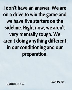 I don't have an answer. We are on a drive to win the game and we have five starters on the sideline. Right now, we aren't very mentally tough. We aren't doing anything different in our conditioning and our preparation.