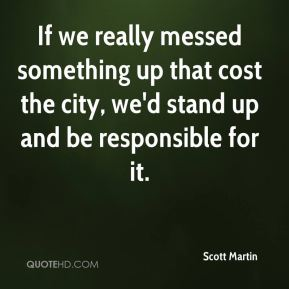 Scott Martin  - If we really messed something up that cost the city, we'd stand up and be responsible for it.