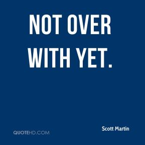 Scott Martin  - not over with yet.