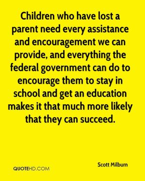 Children who have lost a parent need every assistance and encouragement we can provide, and everything the federal government can do to encourage them to stay in school and get an education makes it that much more likely that they can succeed.