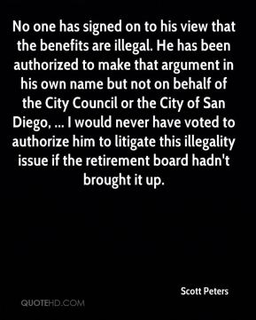 Scott Peters  - No one has signed on to his view that the benefits are illegal. He has been authorized to make that argument in his own name but not on behalf of the City Council or the City of San Diego, ... I would never have voted to authorize him to litigate this illegality issue if the retirement board hadn't brought it up.