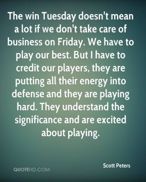 Scott Peters  - The win Tuesday doesn't mean a lot if we don't take care of business on Friday. We have to play our best. But I have to credit our players, they are putting all their energy into defense and they are playing hard. They understand the significance and are excited about playing.