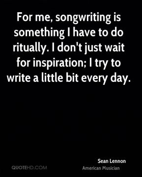 Sean Lennon - For me, songwriting is something I have to do ritually. I don't just wait for inspiration; I try to write a little bit every day.