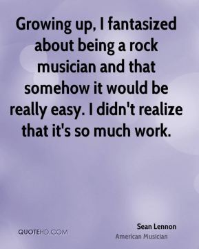 Sean Lennon - Growing up, I fantasized about being a rock musician and that somehow it would be really easy. I didn't realize that it's so much work.
