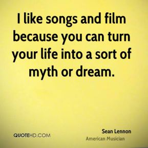 Sean Lennon - I like songs and film because you can turn your life into a sort of myth or dream.