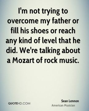 Sean Lennon - I'm not trying to overcome my father or fill his shoes or reach any kind of level that he did. We're talking about a Mozart of rock music.