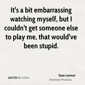 Sean Lennon - It's a bit embarrassing watching myself, but I couldn't get someone else to play me, that would've been stupid.