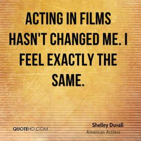 Shelley Duvall - Acting in films hasn't changed me. I feel exactly the same.