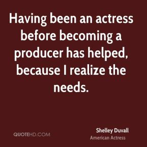 Shelley Duvall - Having been an actress before becoming a producer has helped, because I realize the needs.