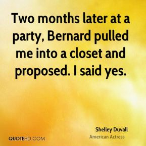 Shelley Duvall - Two months later at a party, Bernard pulled me into a closet and proposed. I said yes.