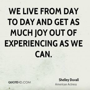 Shelley Duvall - We live from day to day and get as much joy out of experiencing as we can.