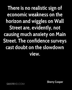 Sherry Cooper  - There is no realistic sign of economic weakness on the horizon and wiggles on Wall Street are, evidently, not causing much anxiety on Main Street. The confidence surveys cast doubt on the slowdown view.