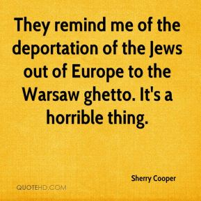 Sherry Cooper  - They remind me of the deportation of the Jews out of Europe to the Warsaw ghetto. It's a horrible thing.