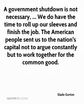 A government shutdown is not necessary, ... We do have the time to roll up our sleeves and finish the job. The American people sent us to the nation's capital not to argue constantly but to work together for the common good.