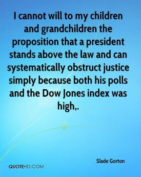I cannot will to my children and grandchildren the proposition that a president stands above the law and can systematically obstruct justice simply because both his polls and the Dow Jones index was high.