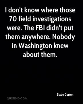 Slade Gorton  - I don't know where those 70 field investigations were. The FBI didn't put them anywhere. Nobody in Washington knew about them.
