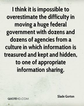 I think it is impossible to overestimate the difficulty in moving a huge federal government with dozens and dozens of agencies from a culture in which information is treasured and kept and hidden, to one of appropriate information sharing.