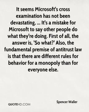 Spencer Waller  - It seems Microsoft's cross examination has not been devastating, ... It's a mistake for Microsoft to say other people do what they're doing. First of all, the answer is, 'So what?' Also, the fundamental premise of antitrust law is that there are different rules for behavior for a monopoly than for everyone else.