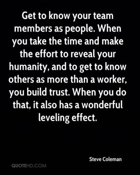 Get to know your team members as people. When you take the time and make the effort to reveal your humanity, and to get to know others as more than a worker, you build trust. When you do that, it also has a wonderful leveling effect.