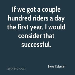 Steve Coleman  - If we got a couple hundred riders a day the first year, I would consider that successful.