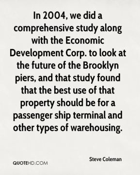 In 2004, we did a comprehensive study along with the Economic Development Corp. to look at the future of the Brooklyn piers, and that study found that the best use of that property should be for a passenger ship terminal and other types of warehousing.