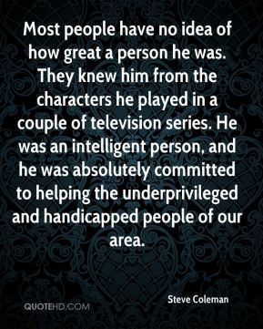 Steve Coleman  - Most people have no idea of how great a person he was. They knew him from the characters he played in a couple of television series. He was an intelligent person, and he was absolutely committed to helping the underprivileged and handicapped people of our area.