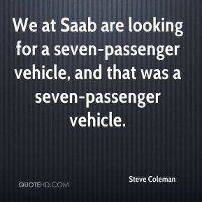 Steve Coleman  - We at Saab are looking for a seven-passenger vehicle, and that was a seven-passenger vehicle.