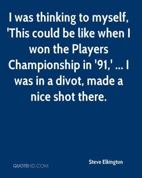 Steve Elkington  - I was thinking to myself, 'This could be like when I won the Players Championship in '91,' ... I was in a divot, made a nice shot there.