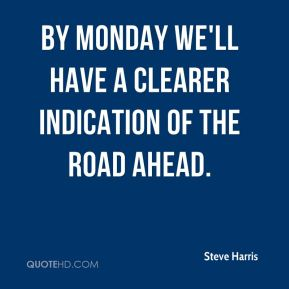 Steve Harris  - By Monday we'll have a clearer indication of the road ahead.