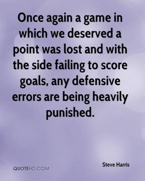 Steve Harris  - Once again a game in which we deserved a point was lost and with the side failing to score goals, any defensive errors are being heavily punished.