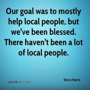 Our goal was to mostly help local people, but we've been blessed. There haven't been a lot of local people.