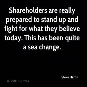 Steve Harris  - Shareholders are really prepared to stand up and fight for what they believe today. This has been quite a sea change.