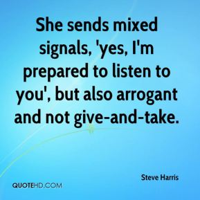 Steve Harris  - She sends mixed signals, 'yes, I'm prepared to listen to you', but also arrogant and not give-and-take.