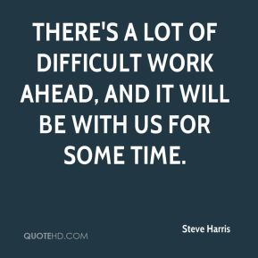 There's a lot of difficult work ahead, and it will be with us for some time.